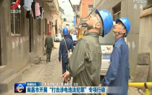 """南昌市开展""""打击涉电违法犯罪""""专项行动"""