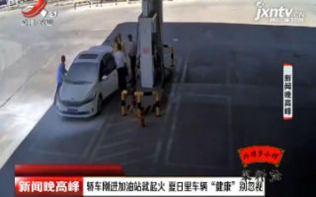 """河南:轿车刚进加油站就起火 夏日里车辆""""健康""""别忽视"""