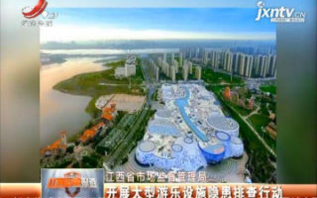 江西省市场监督管理局:开展大型游乐设施隐患排查行动