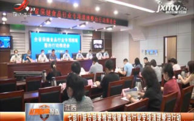 江西:七部门合部署推进保健食品行业专项清理整治行动