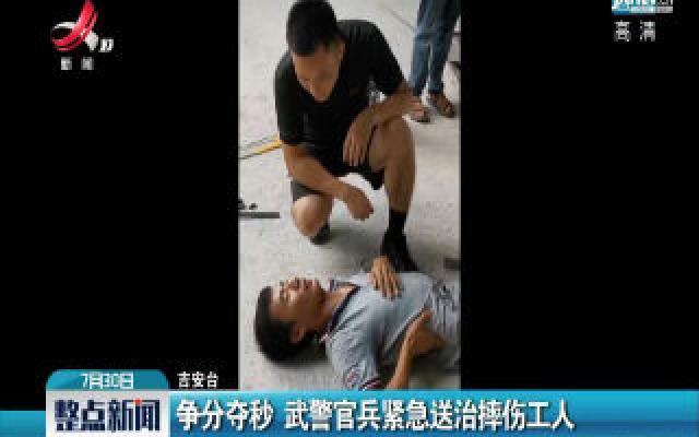 吉安:争分夺秒 武警官兵紧急送治摔伤工人