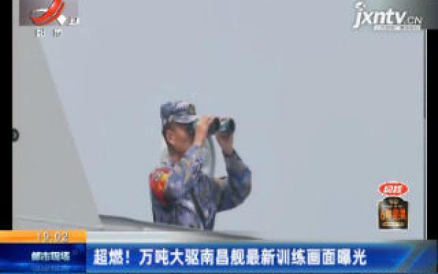 超燃!万吨大驱南昌舰最新训练画面曝光