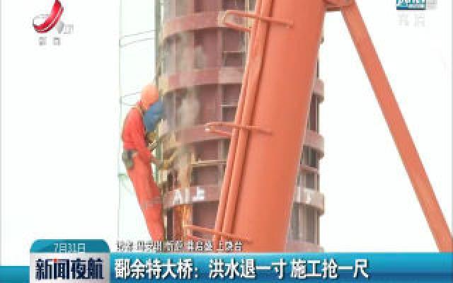 鄱余特大桥:洪水退一寸 施工抢一尺