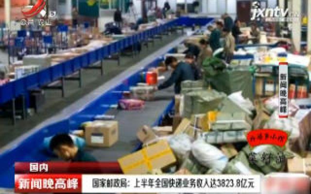国家邮政局:上半年全国快递业务收入达3823.8亿元