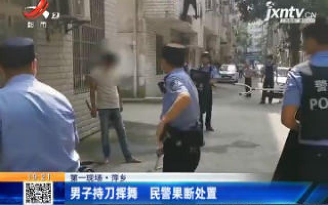 【第一现场】萍乡:男子持刀挥舞 民警果断处置