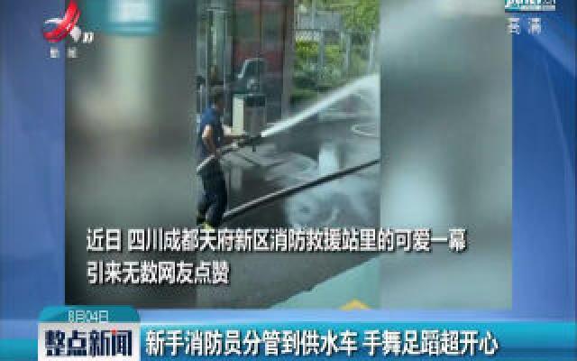 四川:新手消防员分管到供水车 手舞足蹈超开心