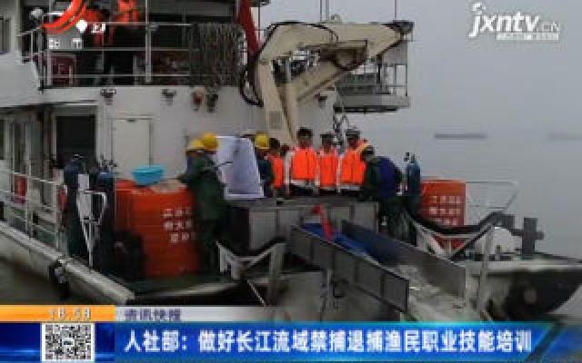 人社部:做好长江流域禁捕退捕渔民职业技能培训