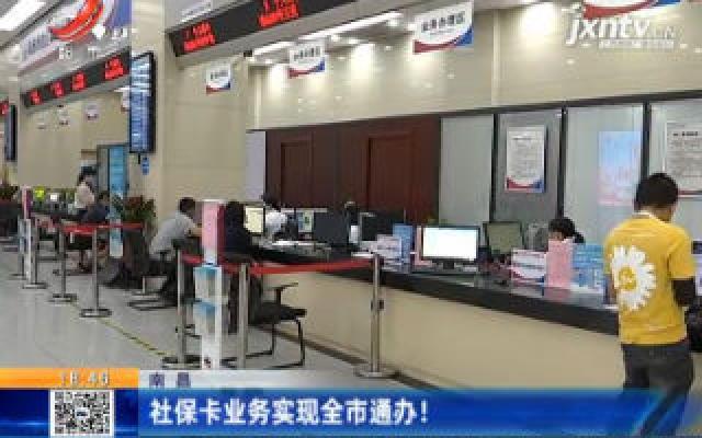 南昌:社保卡业务实现全市通办!
