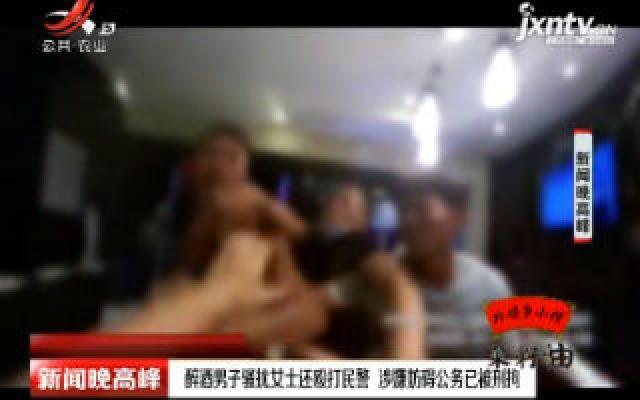 广州:醉酒男子骚扰女士还殴打民警 涉嫌坊碍公务已被刑拘