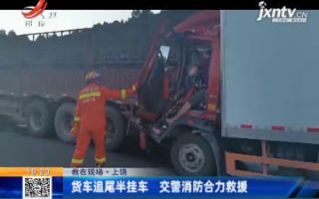 【救在现场】上饶:货车追尾半挂车 交警消防合力救援