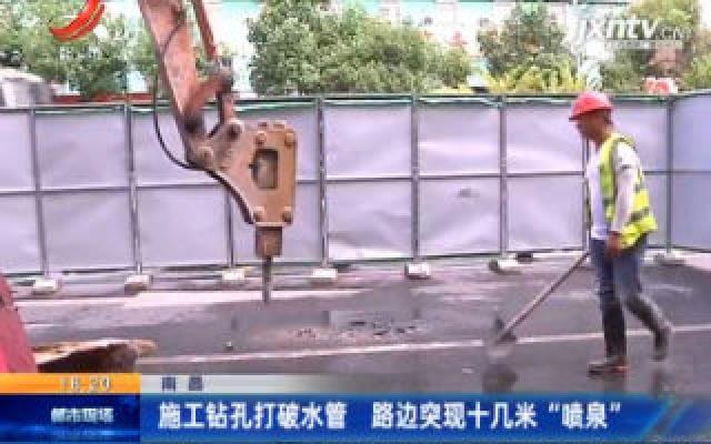 """南昌:施工钻孔打破水管 路边突现十几米""""喷泉"""""""