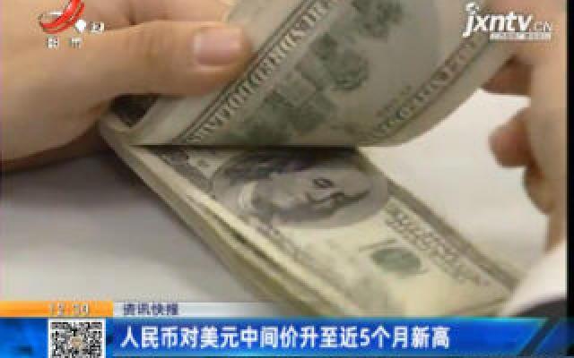 人民币对美元中间价升至近5个月新高