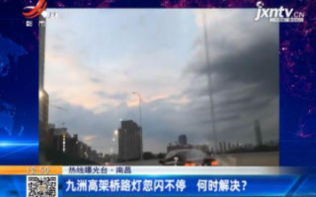 【热线曝光台】南昌:九洲高架桥路灯忽闪不停 何时解决?