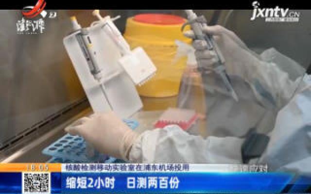 【核酸检测移动实验室在浦东机场投用】缩短2小时 日测两百份