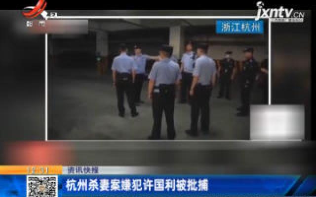 杭州杀妻案嫌犯许国利被批捕