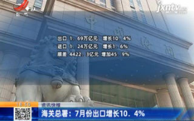 海关总署:7月份出口增长10.4%