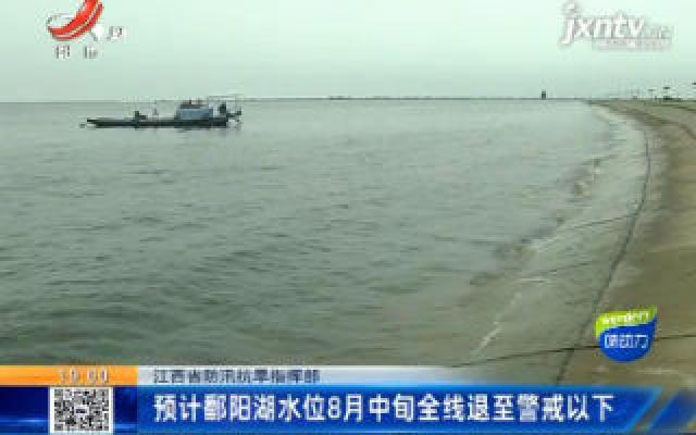 江西省防汛抗旱指挥部:预计鄱阳湖水位8月中旬全线退至警戒以下