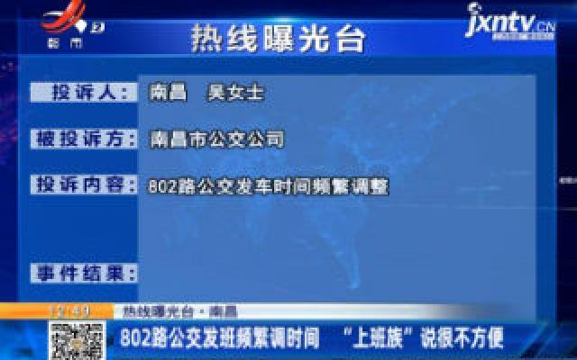 """【热线曝光台】南昌:802路公交发班频繁调时间 """"上班族""""说很不方便"""