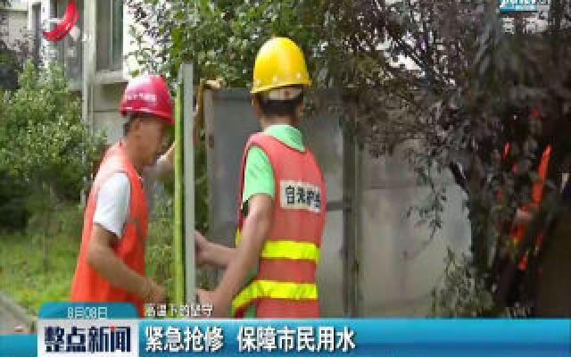 【高温下的坚守】南昌:紧急抢修 保障市民用水