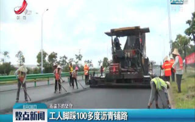 【高温下的坚守】工人脚踩100多度沥青铺路