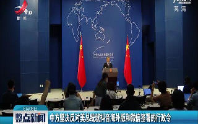 中方坚决反对美总统就抖音海外版和微信签署的行政令