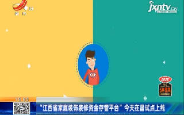 """""""江西省家庭装饰装修资金存管平台""""8月10日在昌试点上线"""