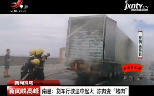 """南昌:货车行驶途中起火 冻肉变""""烤肉"""""""