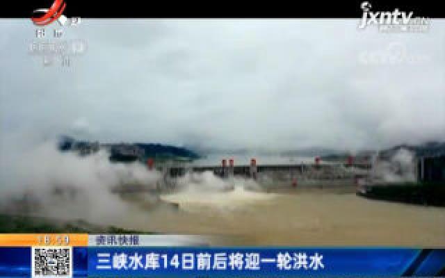 三峡水库14日前后将迎一轮洪水