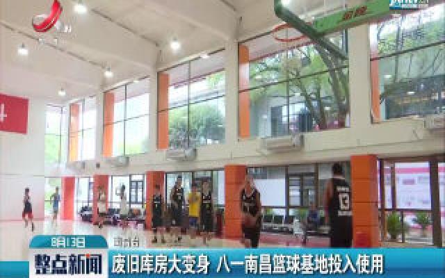 废旧库房大变身 八一南昌篮球基地投入使用