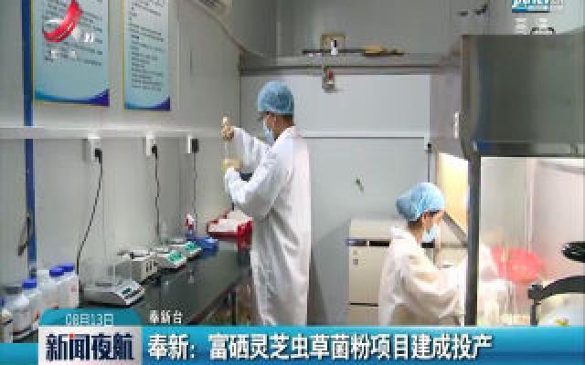 奉新:富硒灵芝虫草菌粉项目建成投产