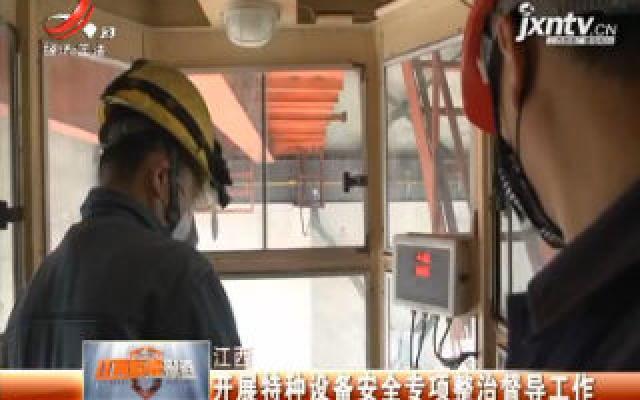 江西:开展特种设备安全专项整治督导工作