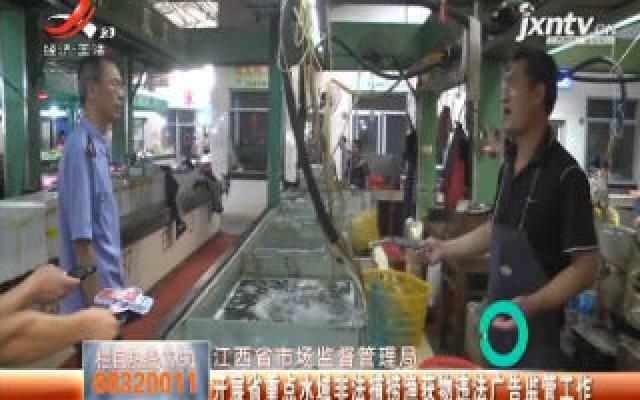 江西省市场监督管理局:开展省重点水域非法捕捞渔获物违法广告监管工作