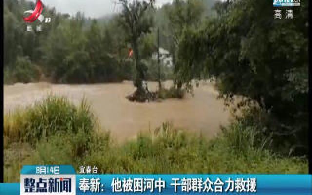 奉新:他被困河中 干部群众合力救援