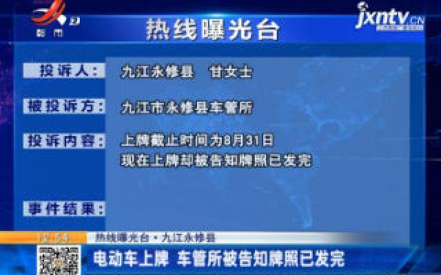 【热线曝光台】九江永修县:电动车上牌 车管所被告知牌照已发完