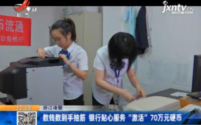 """浙江诸暨:数钱数到手抽筋 银行贴心服务""""激活""""70万元硬币"""