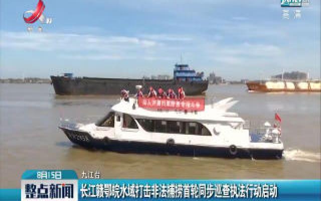 九江:长江赣鄂皖水域打击非法捕捞首轮同步巡查执法行动启动