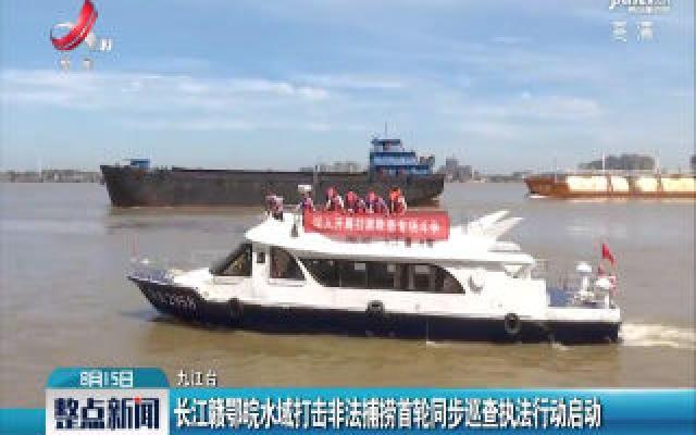 长江赣鄂皖水域打击非法捕捞首轮同步巡查执法行动启动