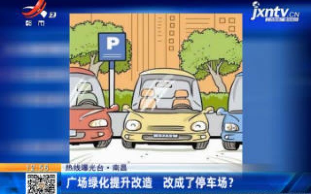 【热线曝光台】南昌:广场绿化提升改造 改成了停车场?