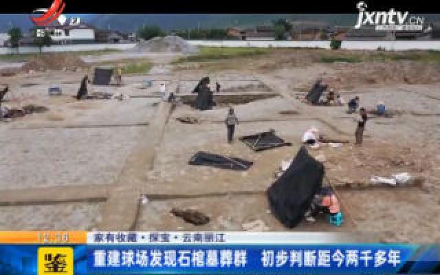 【家有收藏·探宝】云南丽江:重建球场发现石棺墓葬群  初步判断距今两千多年