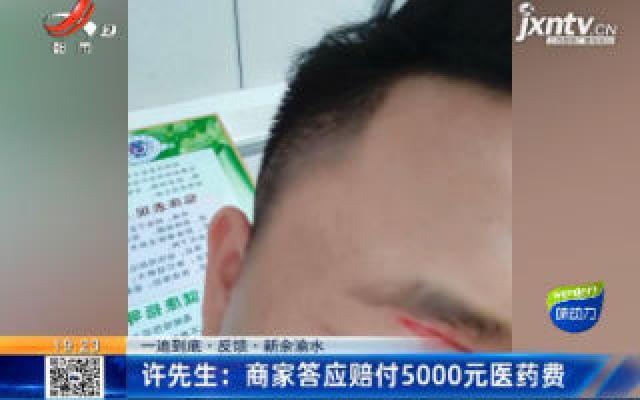 【一追到底·反馈】新余渝水·许先生:商家答应赔付5000元医药费