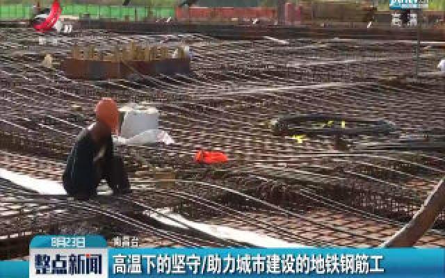 南昌:高温下的坚守 助力城市建设的地铁钢筋工