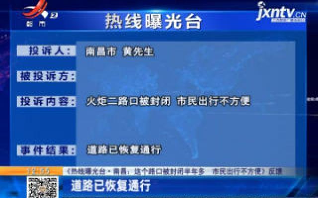 【《热线曝光台·南昌:这个路口被封闭半年多 市民出行不方便》反馈】道路已恢复通行