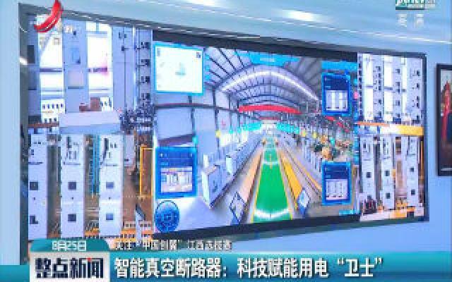 """【关注·""""中国创翼""""江西选拔赛】智能真空断路器:科技赋能用电""""卫士"""""""