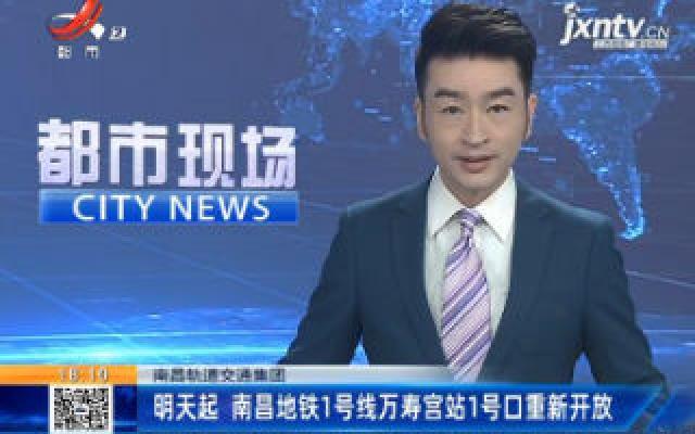 南昌轨道交通集团:9月2日起 南昌地铁1号线万寿宫站1号口重新开放