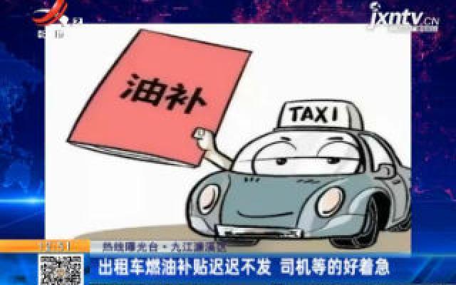 【热线曝光台】九江濂溪区:出租车燃油补贴迟迟不发 司机等的好着急