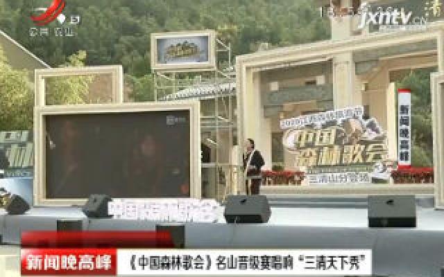 """上饶:《中国森林歌会》名山晋级赛唱响""""三清天下秀"""""""