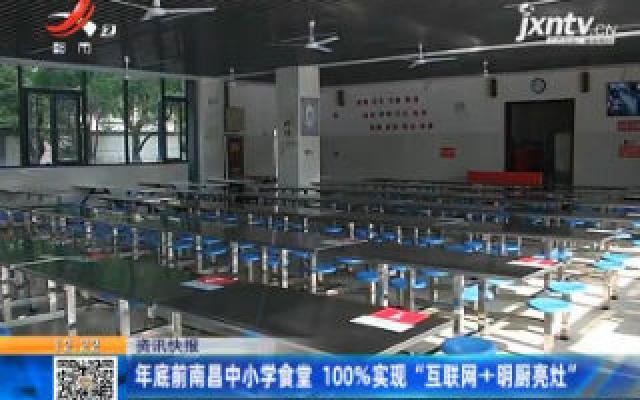 """2020年底前南昌中小学食堂 100%实现""""互联网+明厨亮灶"""""""