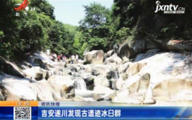 吉安遂川发现古遗迹冰臼群