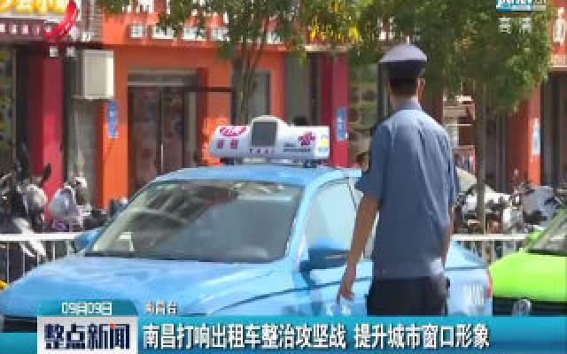 南昌打响出租车整治攻坚战 提升城市窗口形象