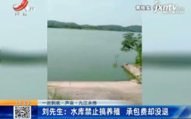 【一追到底·声音·九江永修】刘先生:水库禁止搞养殖 承包费却没退